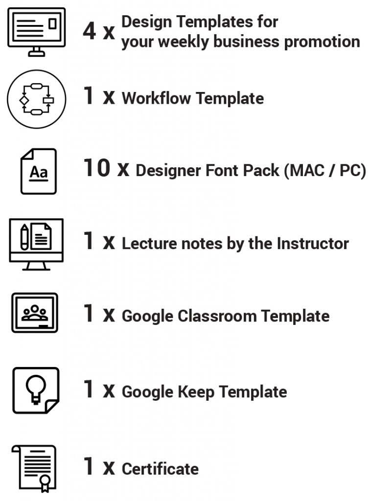 4 x Design Templates for your weekly business promotion 1 x Workflow Template 10 x Designer Font Pack (MAC / PC) 1 x Lecture notes by the Instructor 1 x Google Classroom Template 1 x Google Keep Template 1 x Certificate